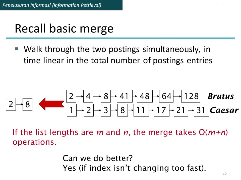 Sec. 2.3 Recall basic merge. Walk through the two postings simultaneously, in time linear in the total number of postings entries.