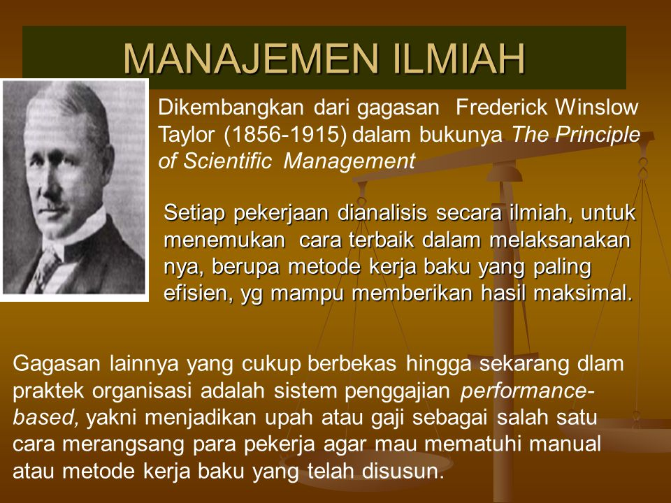 MANAJEMEN ILMIAH Dikembangkan dari gagasan Frederick Winslow Taylor (1856-1915) dalam bukunya The Principle of Scientific Management.