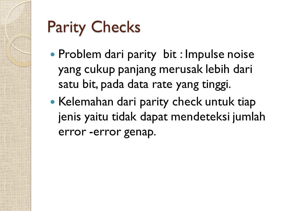 Parity Checks Problem dari parity bit : Impulse noise yang cukup panjang merusak lebih dari satu bit, pada data rate yang tinggi.