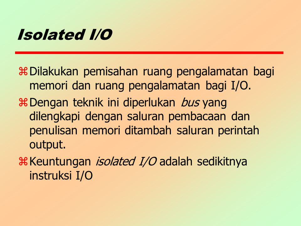 Isolated I/O Dilakukan pemisahan ruang pengalamatan bagi memori dan ruang pengalamatan bagi I/O.