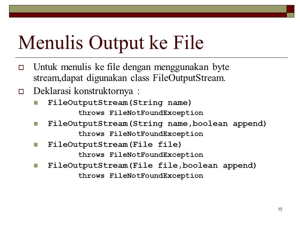 Menulis Output ke File Untuk menulis ke file dengan menggunakan byte stream,dapat digunakan class FileOutputStream.