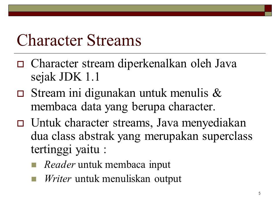 Character Streams Character stream diperkenalkan oleh Java sejak JDK 1.1. Stream ini digunakan untuk menulis & membaca data yang berupa character.