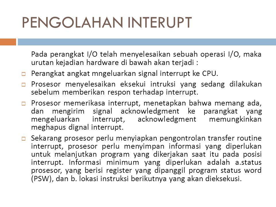 PENGOLAHAN INTERUPT Pada perangkat I/O telah menyelesaikan sebuah operasi I/O, maka urutan kejadian hardware di bawah akan terjadi :