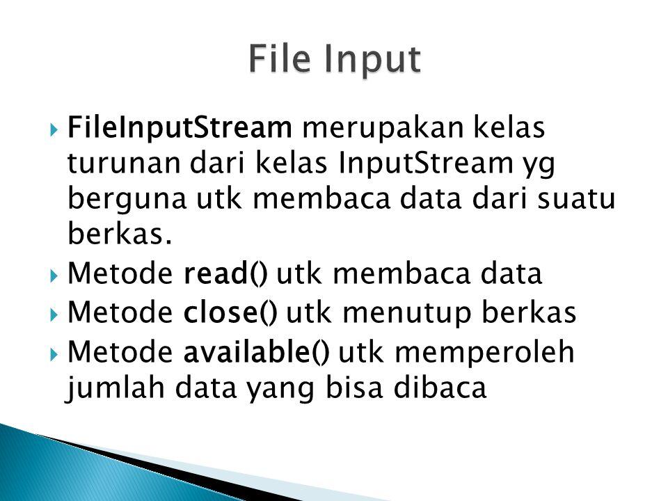 File Input FileInputStream merupakan kelas turunan dari kelas InputStream yg berguna utk membaca data dari suatu berkas.
