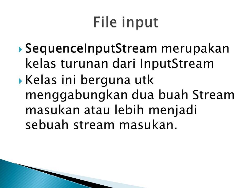 File input SequenceInputStream merupakan kelas turunan dari InputStream.
