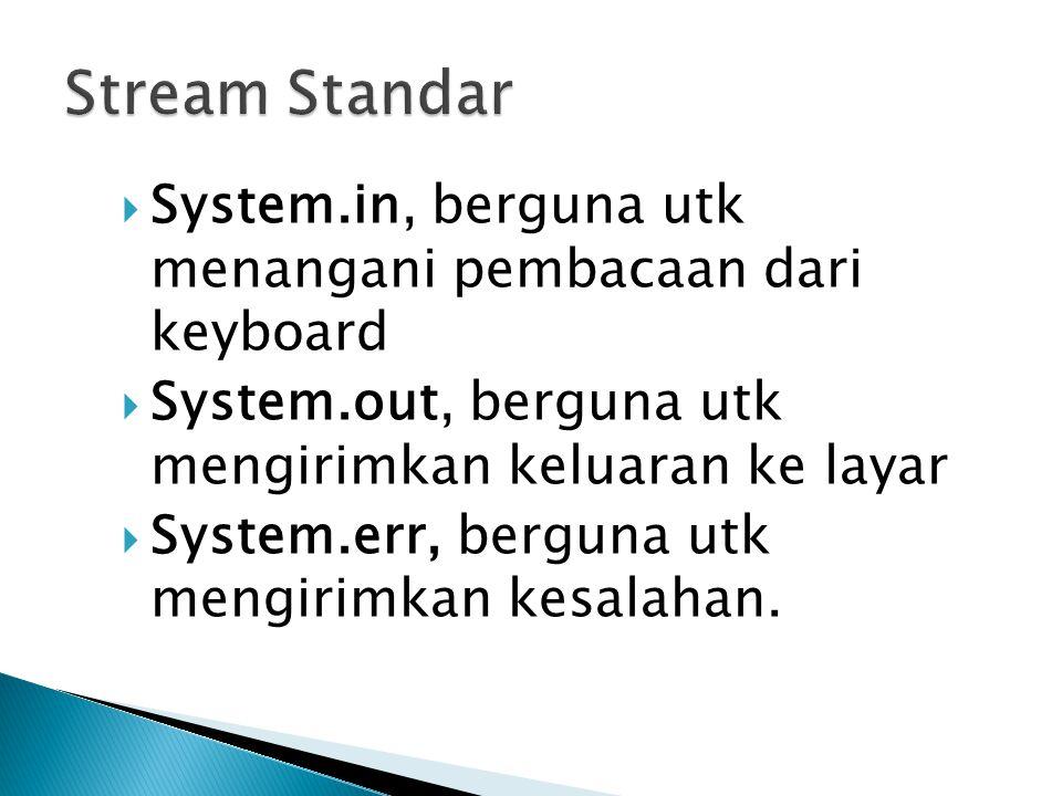 Stream Standar System.in, berguna utk menangani pembacaan dari keyboard. System.out, berguna utk mengirimkan keluaran ke layar.
