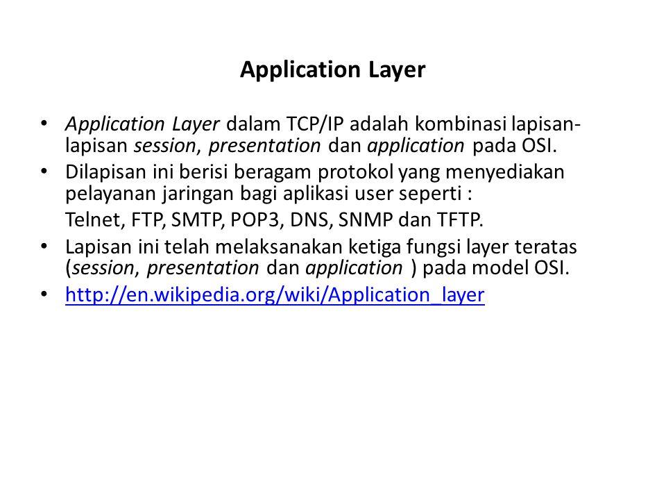 Application Layer Application Layer dalam TCP/IP adalah kombinasi lapisan-lapisan session, presentation dan application pada OSI.