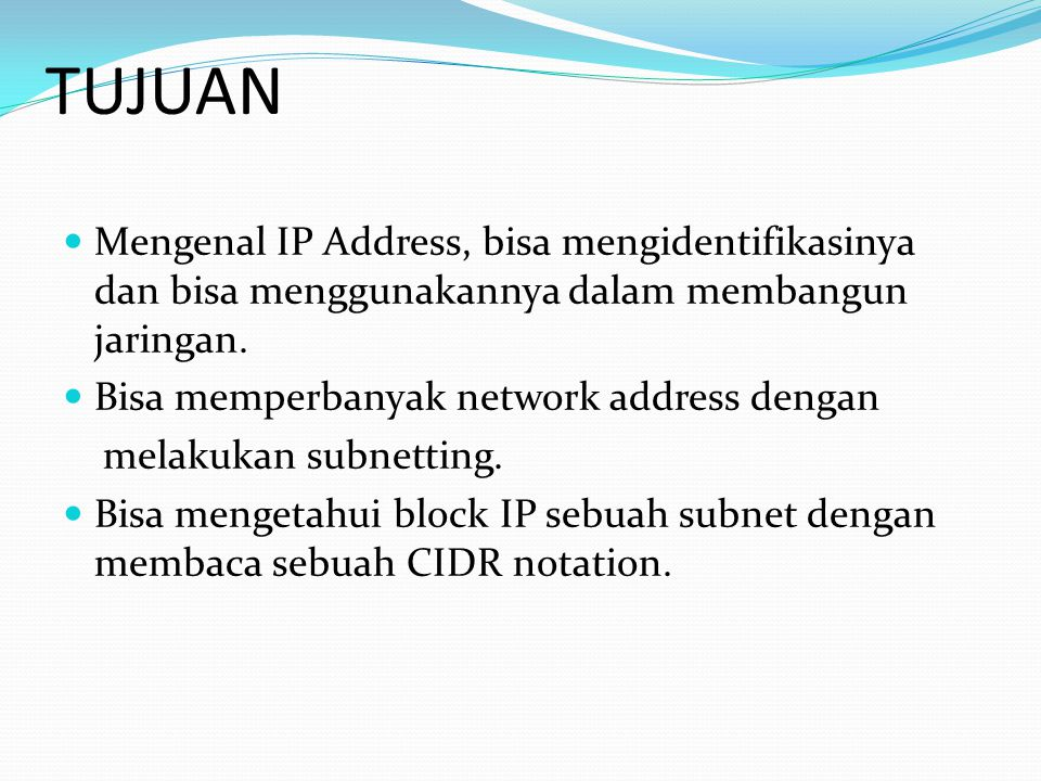 TUJUAN Mengenal IP Address, bisa mengidentifikasinya dan bisa menggunakannya dalam membangun jaringan.