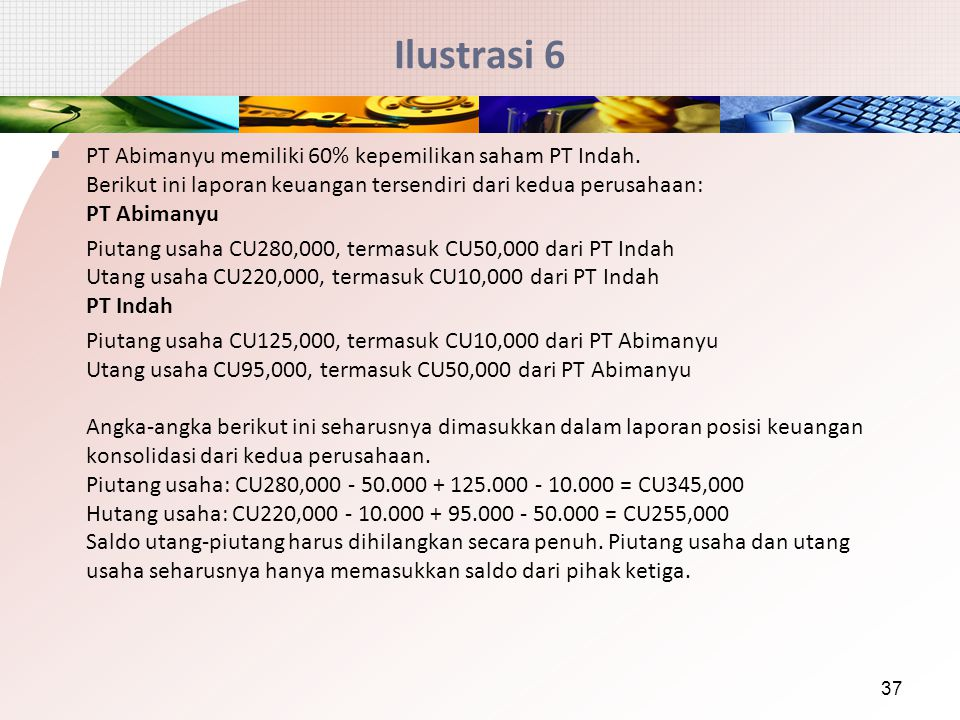 Ilustrasi 6 PT Abimanyu memiliki 60% kepemilikan saham PT Indah. Berikut ini laporan keuangan tersendiri dari kedua perusahaan: PT Abimanyu.