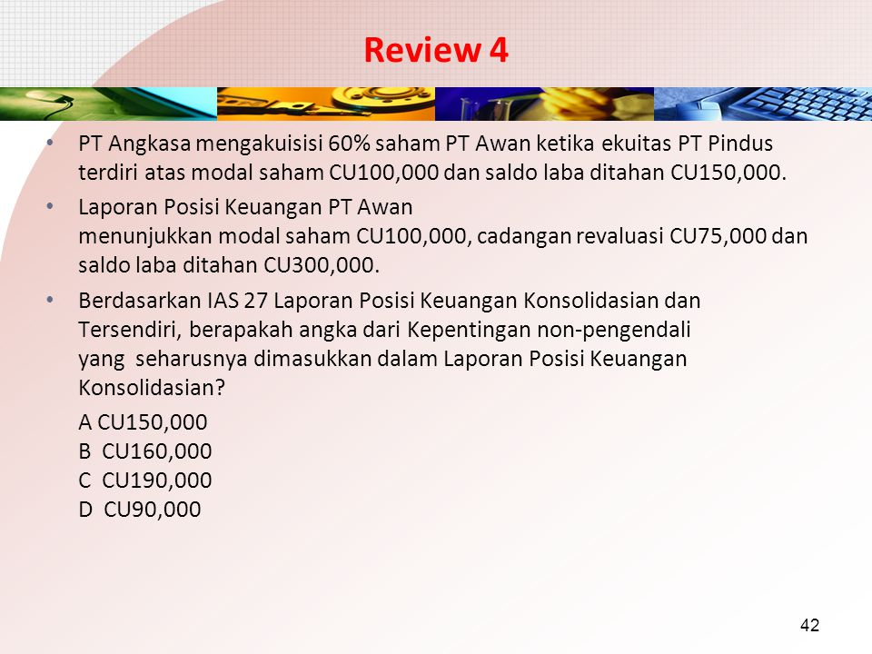 Review 4 PT Angkasa mengakuisisi 60% saham PT Awan ketika ekuitas PT Pindus terdiri atas modal saham CU100,000 dan saldo laba ditahan CU150,000.