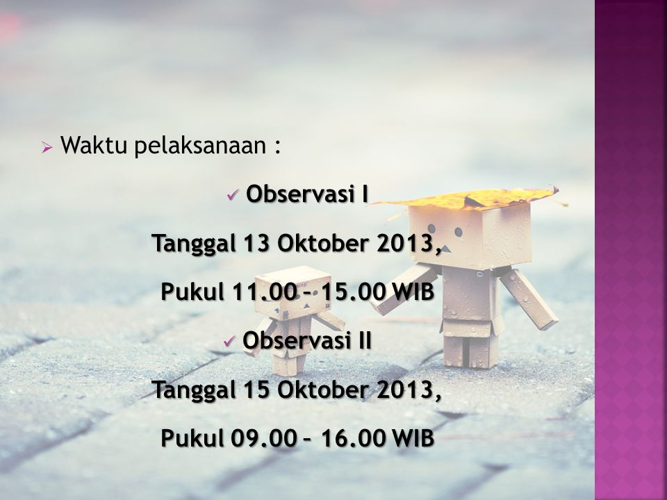 Waktu pelaksanaan : Observasi I. Tanggal 13 Oktober 2013, Pukul 11.00 – 15.00 WIB. Observasi II.