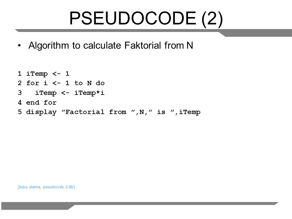 PSEUDOCODE (2) Algorithm to calculate Faktorial from N 1 iTemp <- 1
