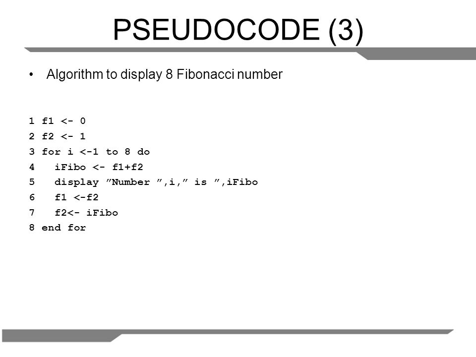 PSEUDOCODE (3) Algorithm to display 8 Fibonacci number 1 f1 <- 0