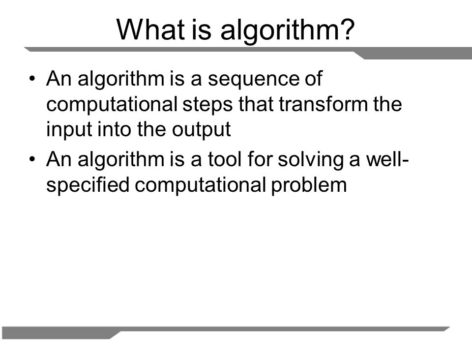 What is algorithm An algorithm is a sequence of computational steps that transform the input into the output.