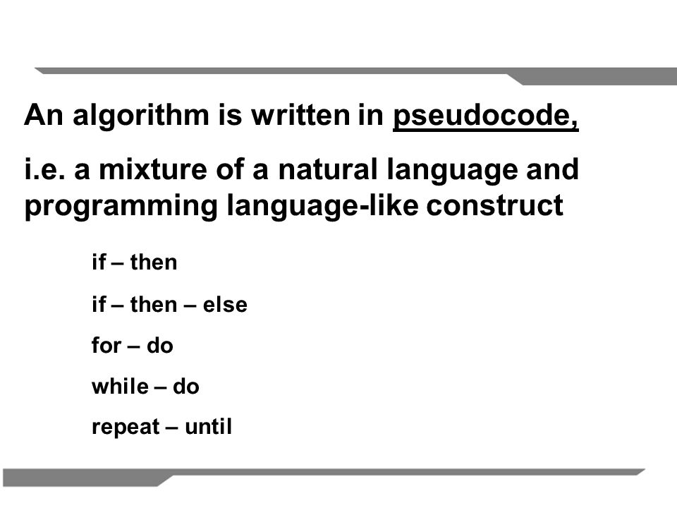 An algorithm is written in pseudocode,