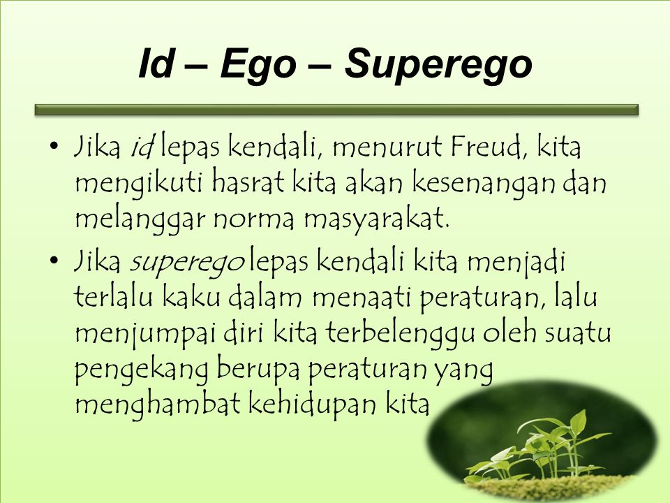 Id – Ego – Superego Jika id lepas kendali, menurut Freud, kita mengikuti hasrat kita akan kesenangan dan melanggar norma masyarakat.