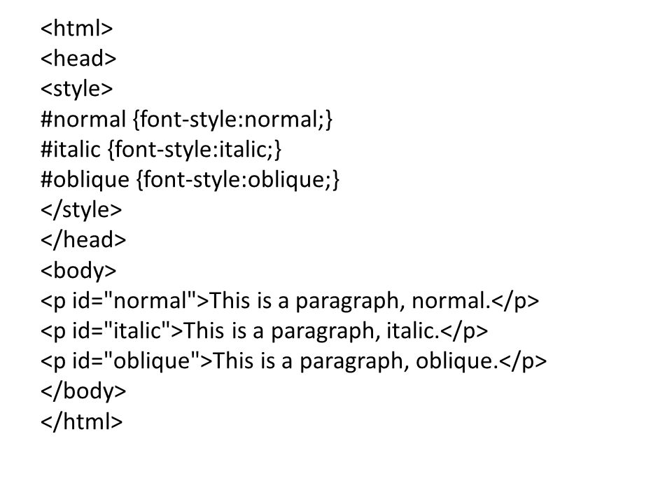<html> <head> <style> #normal {font-style:normal;} #italic {font-style:italic;} #oblique {font-style:oblique;} </style> </head> <body> <p id= normal >This is a paragraph, normal.</p> <p id= italic >This is a paragraph, italic.</p> <p id= oblique >This is a paragraph, oblique.</p> </body> </html>