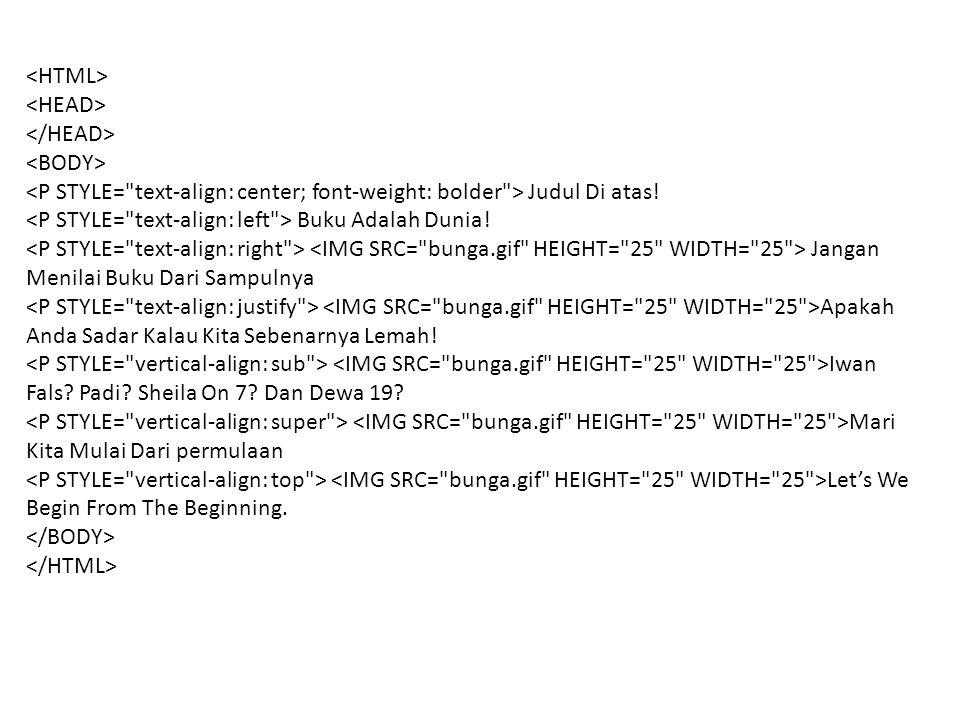 <HTML> <HEAD> </HEAD> <BODY> <P STYLE= text-align: center; font-weight: bolder > Judul Di atas! <P STYLE= text-align: left > Buku Adalah Dunia!
