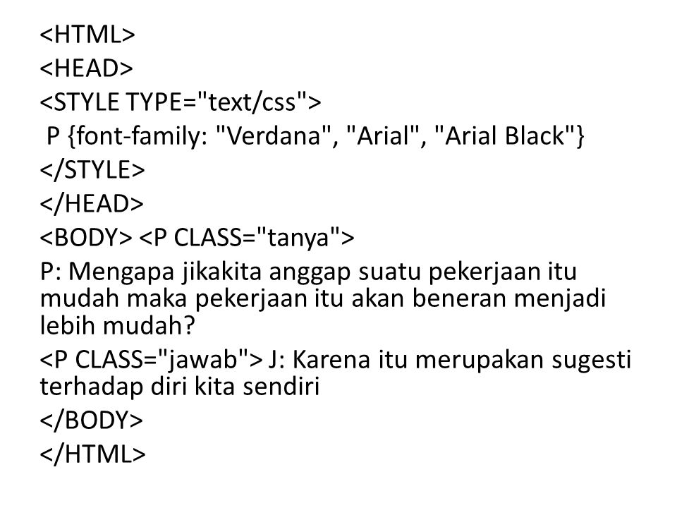 <HTML> <HEAD> <STYLE TYPE= text/css > P {font-family: Verdana , Arial , Arial Black } </STYLE> </HEAD> <BODY> <P CLASS= tanya > P: Mengapa jikakita anggap suatu pekerjaan itu mudah maka pekerjaan itu akan beneran menjadi lebih mudah.