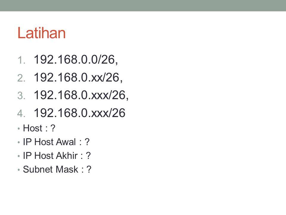 Latihan 192.168.0.0/26, 192.168.0.xx/26, 192.168.0.xxx/26, 192.168.0.xxx/26. Host : IP Host Awal :