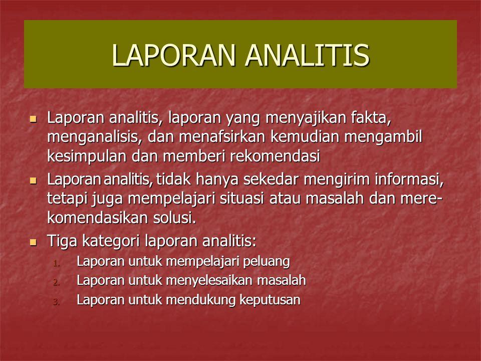 LAPORAN ANALITIS Laporan analitis, laporan yang menyajikan fakta, menganalisis, dan menafsirkan kemudian mengambil kesimpulan dan memberi rekomendasi.