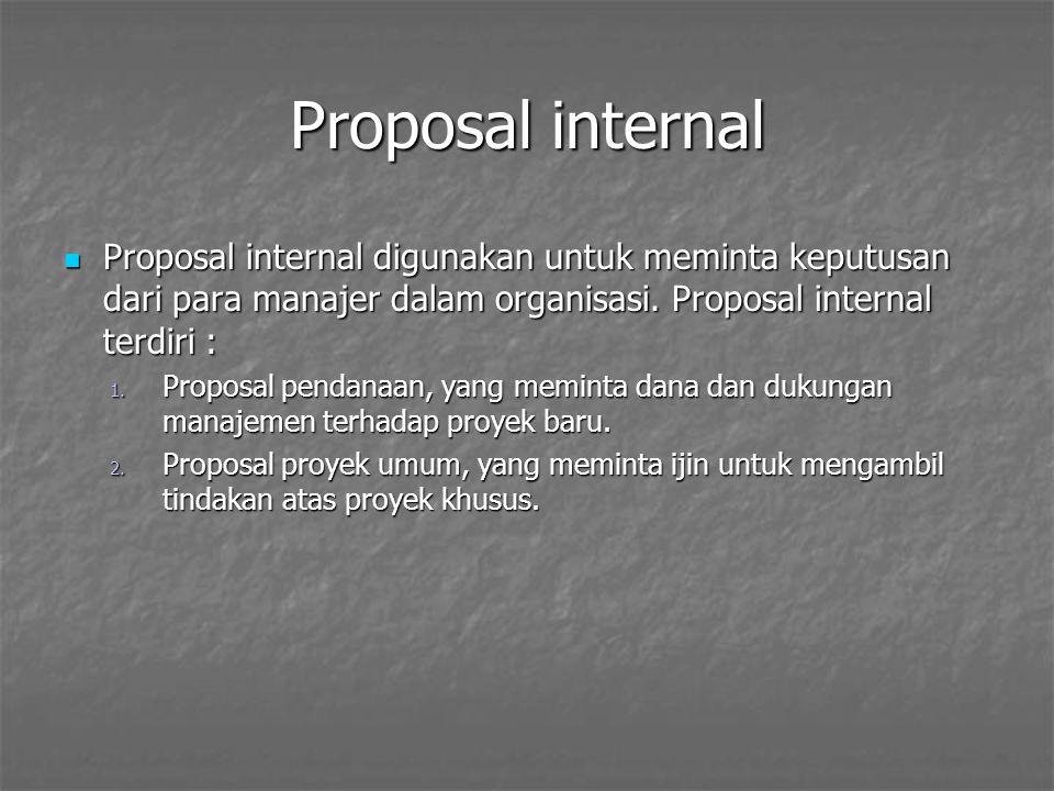 Proposal internal Proposal internal digunakan untuk meminta keputusan dari para manajer dalam organisasi. Proposal internal terdiri :