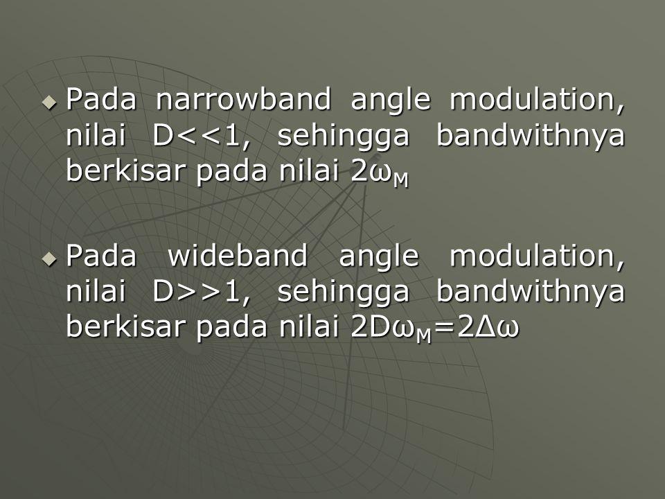 Pada narrowband angle modulation, nilai D<<1, sehingga bandwithnya berkisar pada nilai 2ωM