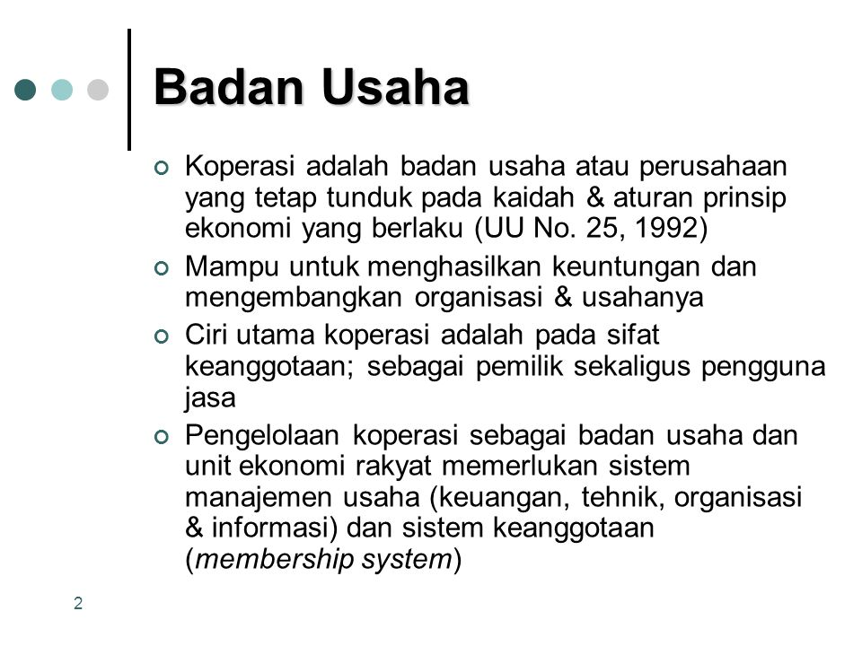 Badan Usaha Koperasi adalah badan usaha atau perusahaan yang tetap tunduk pada kaidah & aturan prinsip ekonomi yang berlaku (UU No. 25, 1992)