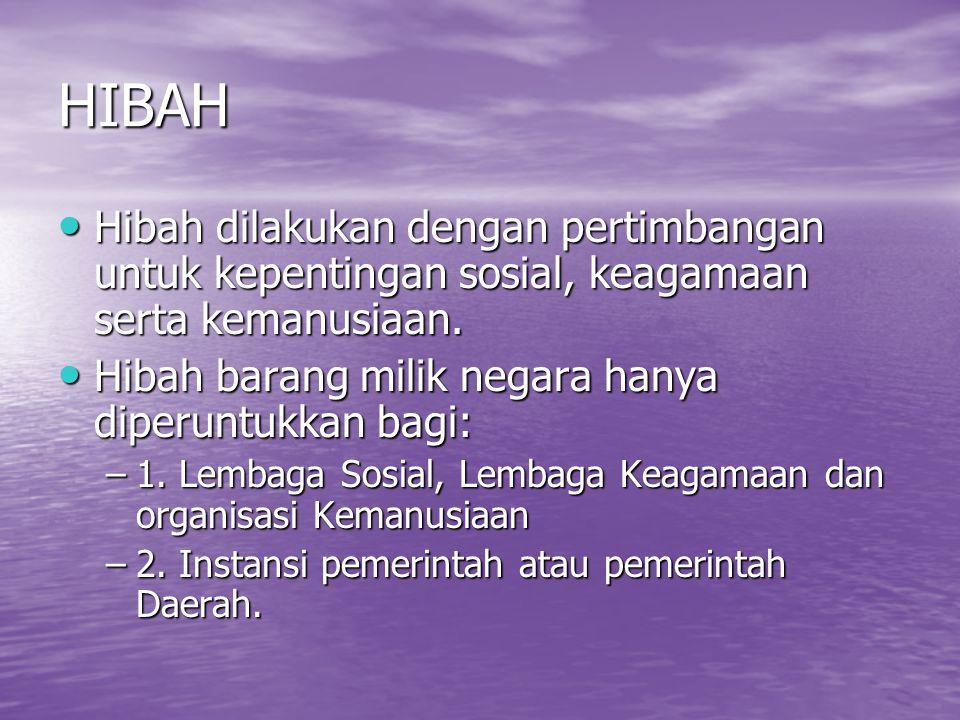 HIBAH Hibah dilakukan dengan pertimbangan untuk kepentingan sosial, keagamaan serta kemanusiaan. Hibah barang milik negara hanya diperuntukkan bagi: