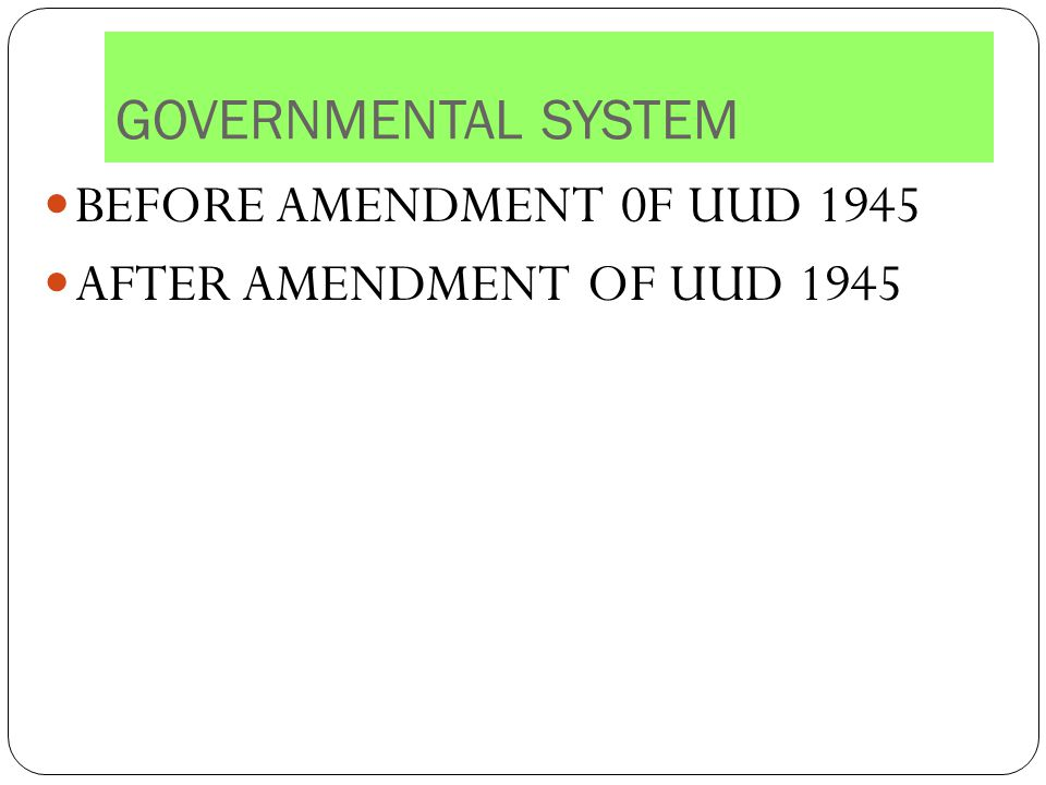 GOVERNMENTAL SYSTEM BEFORE AMENDMENT 0F UUD 1945 AFTER AMENDMENT OF UUD 1945