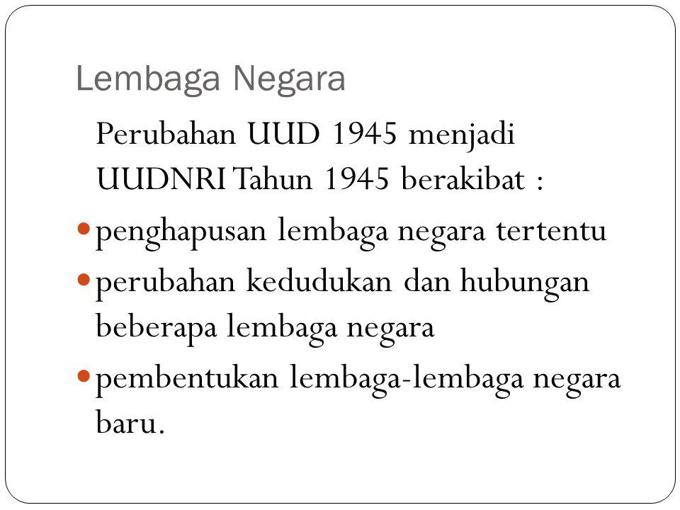Lembaga Negara Perubahan UUD 1945 menjadi UUDNRI Tahun 1945 berakibat : penghapusan lembaga negara tertentu.