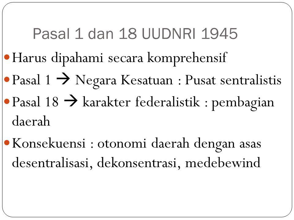 Pasal 1 dan 18 UUDNRI 1945 Harus dipahami secara komprehensif. Pasal 1  Negara Kesatuan : Pusat sentralistis.