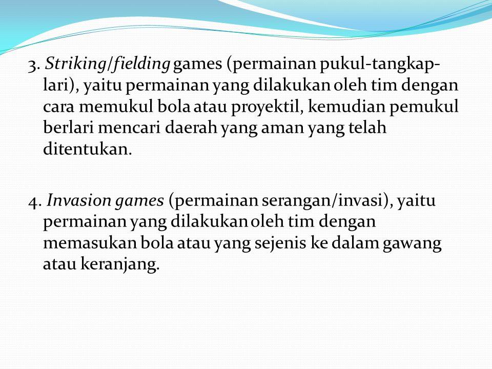 3. Striking/fielding games (permainan pukul-tangkap-lari), yaitu permainan yang dilakukan oleh tim dengan cara memukul bola atau proyektil, kemudian pemukul berlari mencari daerah yang aman yang telah ditentukan.