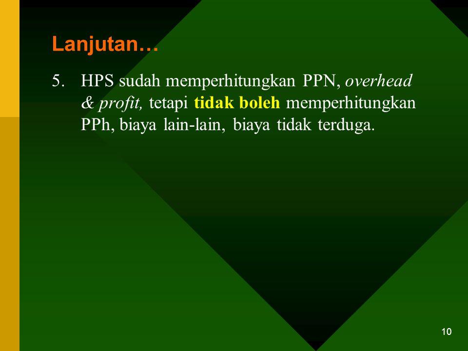 Lanjutan… HPS sudah memperhitungkan PPN, overhead & profit, tetapi tidak boleh memperhitungkan PPh, biaya lain-lain, biaya tidak terduga.