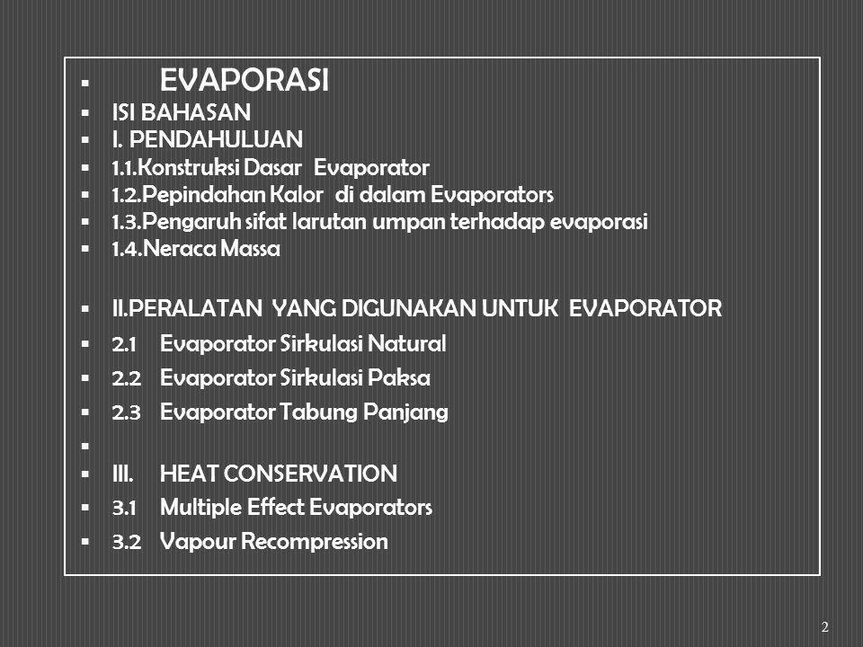 EVAPORASI ISI BAHASAN. I. PENDAHULUAN. 1.1.Konstruksi Dasar Evaporator. 1.2.Pepindahan Kalor di dalam Evaporators.