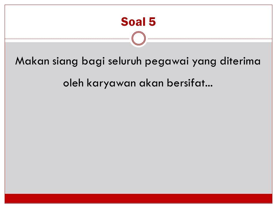 Soal 5 Makan siang bagi seluruh pegawai yang diterima oleh karyawan akan bersifat...
