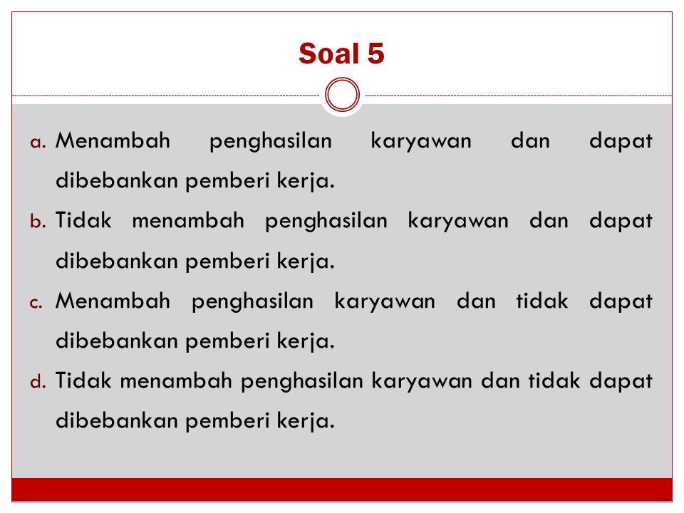 Soal 5 Menambah penghasilan karyawan dan dapat dibebankan pemberi kerja. Tidak menambah penghasilan karyawan dan dapat dibebankan pemberi kerja.