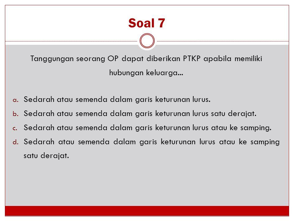 Soal 7 Tanggungan seorang OP dapat diberikan PTKP apabila memiliki hubungan keluarga... Sedarah atau semenda dalam garis keturunan lurus.