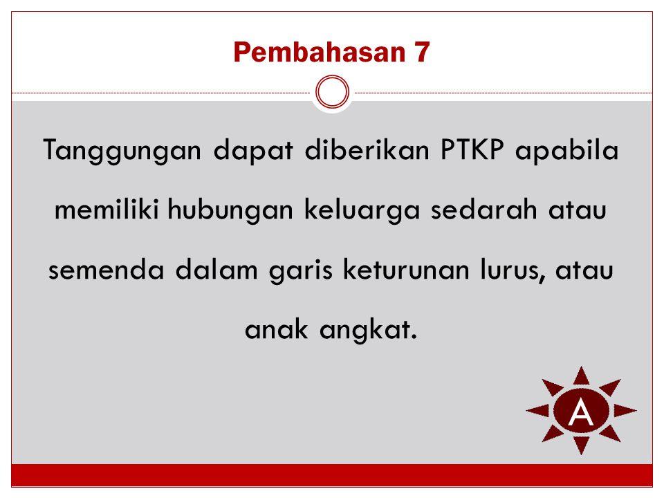 Pembahasan 7 Tanggungan dapat diberikan PTKP apabila memiliki hubungan keluarga sedarah atau semenda dalam garis keturunan lurus, atau anak angkat.
