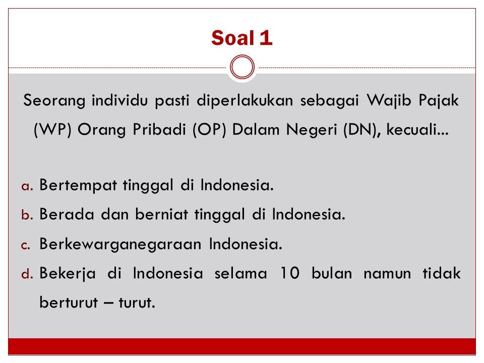 Soal 1 Seorang individu pasti diperlakukan sebagai Wajib Pajak (WP) Orang Pribadi (OP) Dalam Negeri (DN), kecuali...