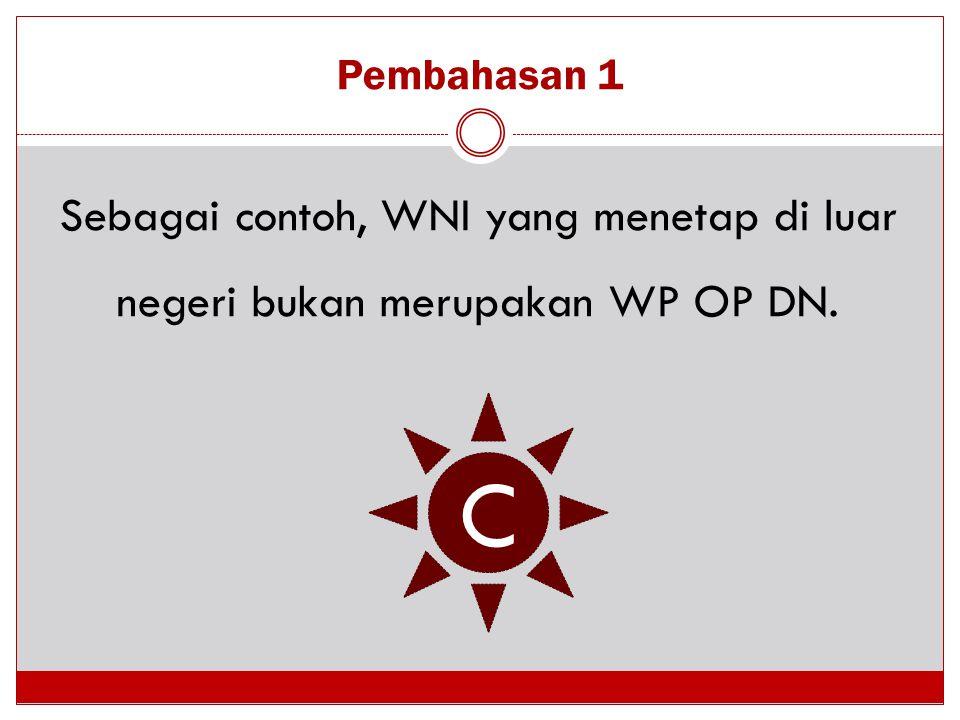 Pembahasan 1 Sebagai contoh, WNI yang menetap di luar negeri bukan merupakan WP OP DN. C
