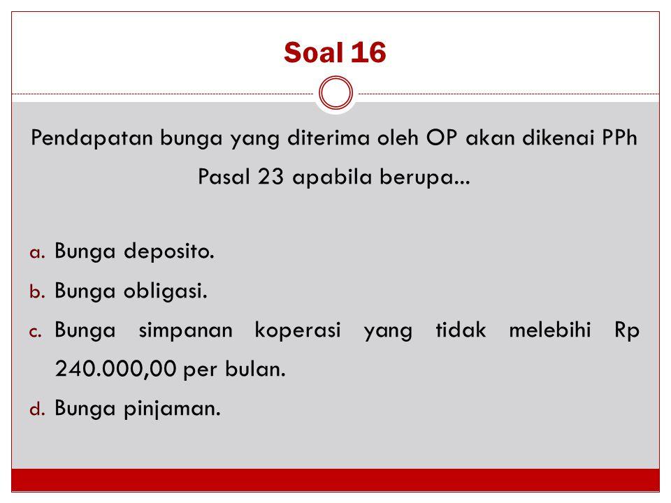 Soal 16 Pendapatan bunga yang diterima oleh OP akan dikenai PPh Pasal 23 apabila berupa... Bunga deposito.
