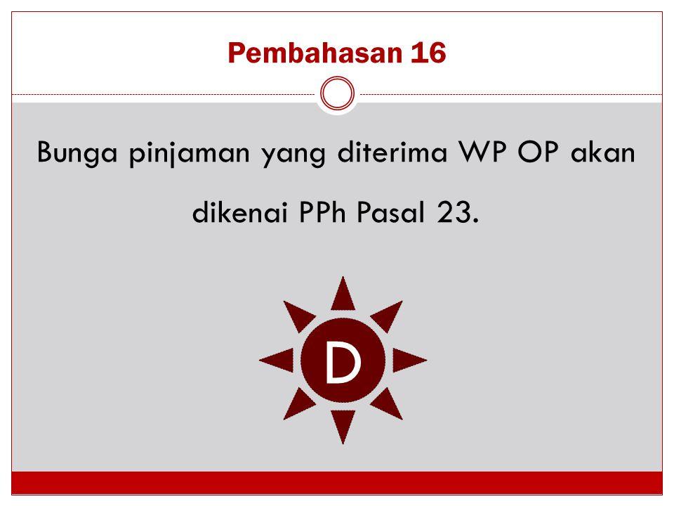 Bunga pinjaman yang diterima WP OP akan dikenai PPh Pasal 23.