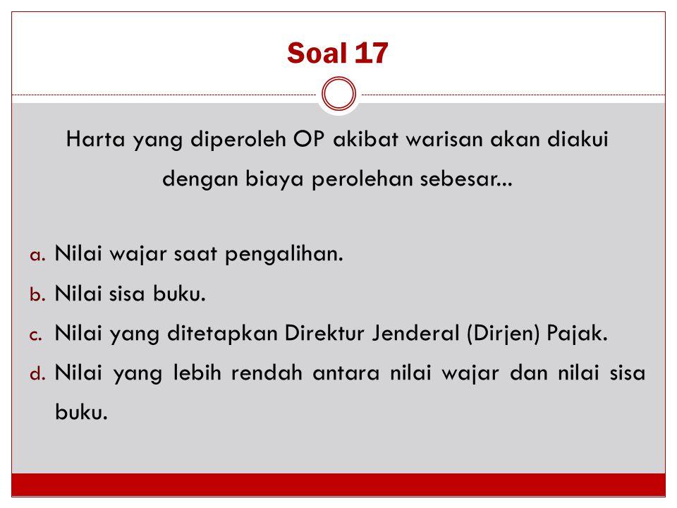 Soal 17 Harta yang diperoleh OP akibat warisan akan diakui dengan biaya perolehan sebesar... Nilai wajar saat pengalihan.