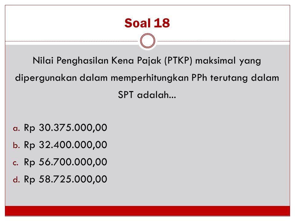 Soal 18 Nilai Penghasilan Kena Pajak (PTKP) maksimal yang dipergunakan dalam memperhitungkan PPh terutang dalam SPT adalah...