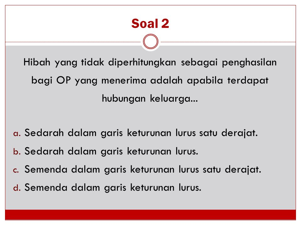Soal 2 Hibah yang tidak diperhitungkan sebagai penghasilan bagi OP yang menerima adalah apabila terdapat hubungan keluarga...