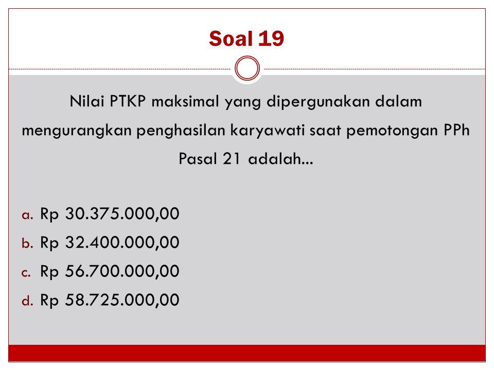 Soal 19 Nilai PTKP maksimal yang dipergunakan dalam mengurangkan penghasilan karyawati saat pemotongan PPh Pasal 21 adalah...
