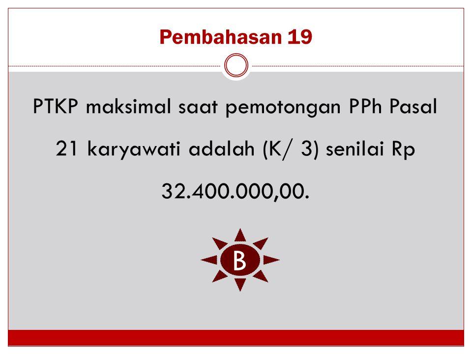 Pembahasan 19 PTKP maksimal saat pemotongan PPh Pasal 21 karyawati adalah (K/ 3) senilai Rp 32.400.000,00.
