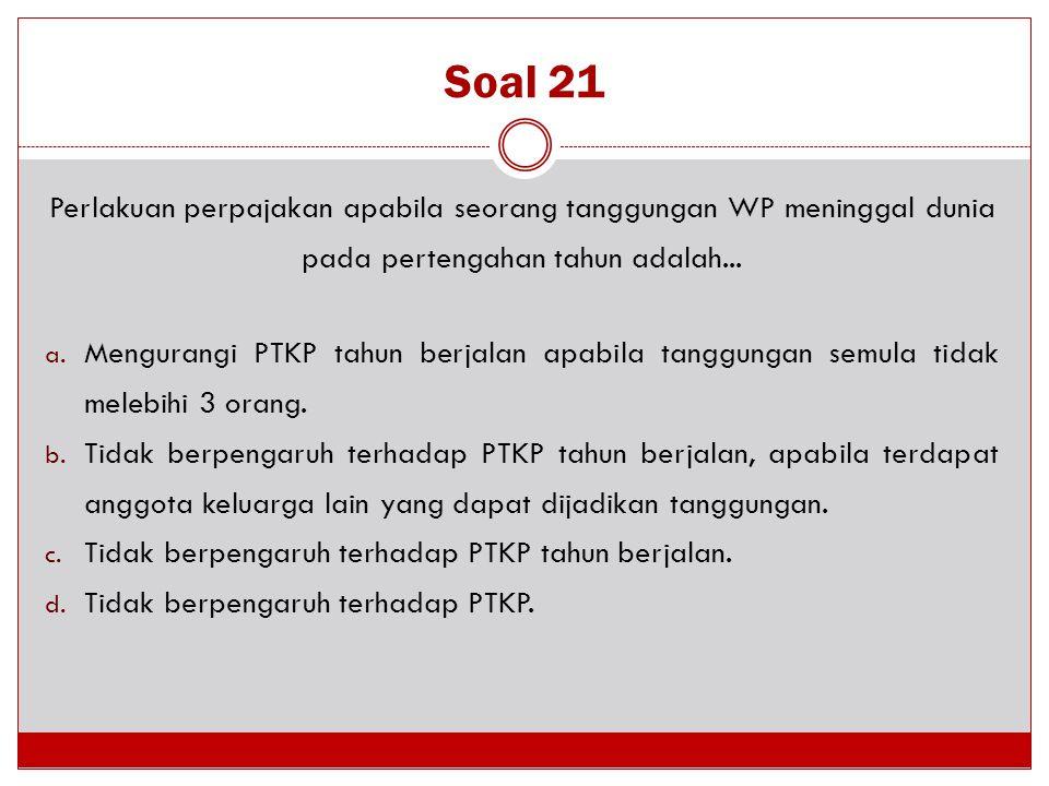 Soal 21 Perlakuan perpajakan apabila seorang tanggungan WP meninggal dunia pada pertengahan tahun adalah...