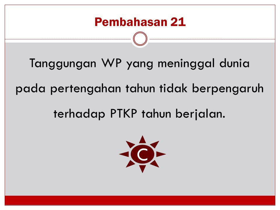 Pembahasan 21 Tanggungan WP yang meninggal dunia pada pertengahan tahun tidak berpengaruh terhadap PTKP tahun berjalan.